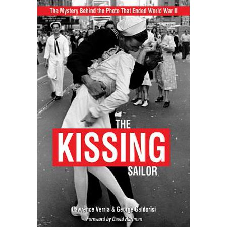 The Kissing Sailor : The Mystery Behind the Photo That Ended World War (Life Magazine World War 2 Color Photos)