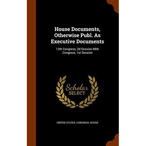 House Documents, Otherwise Publ. as Executive Documents : 13th Congress, 2D Session-49th Congress, 1st Session