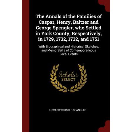 The Annals of the Families of Caspar, Henry, Baltzer and George Spengler, Who Settled in York County, Respectively, in 1729, 1732, 1732, and 1751 : With Biographical and Historical Sketches, and Memorabilia of Contemporaneous Local Events](Family Halloween Events In Dallas)