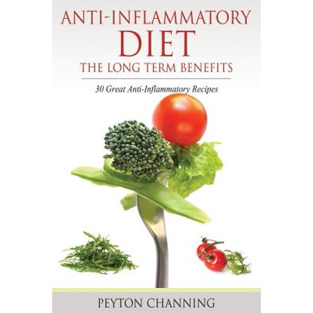 Anti-Inflammatory Diet : The Long Term Benefits: 30 Great Anti-Inflammatory