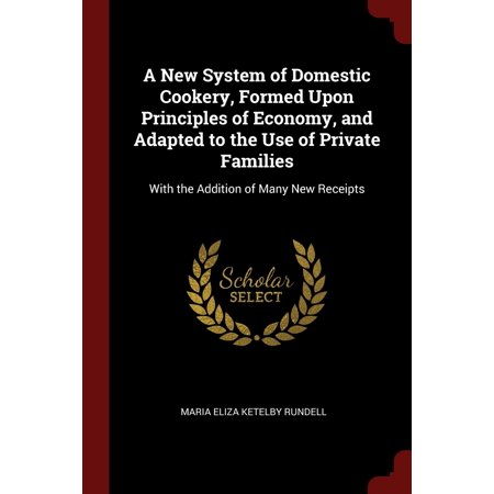 A New System of Domestic Cookery, Formed Upon Principles of Economy, and Adapted to the Use of Private Families : With the Addition of Many New Receipts (Addition Machine)