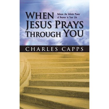 When Jesus Prays Through You : Release the Infinite Power of Heaven in Your