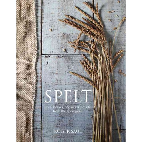 Spelt: Cakes, Cookies, Breads 7 Meals from the Good Grain