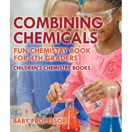 Combining Chemicals - Fun Chemistry Book for 4th Graders | Children's Chemistry Books - eBook (Fun Chemistry)