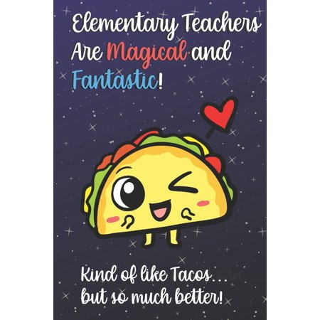 Elementary Teachers Are Magical and Fantastic! Kind of Like Tacos, But So Much Better! : Funny Journal Diary Notebook. For Teacher Appreciation, Christmas, Graduation Gifts for Education Elementary High School and Middle School Teaching ()