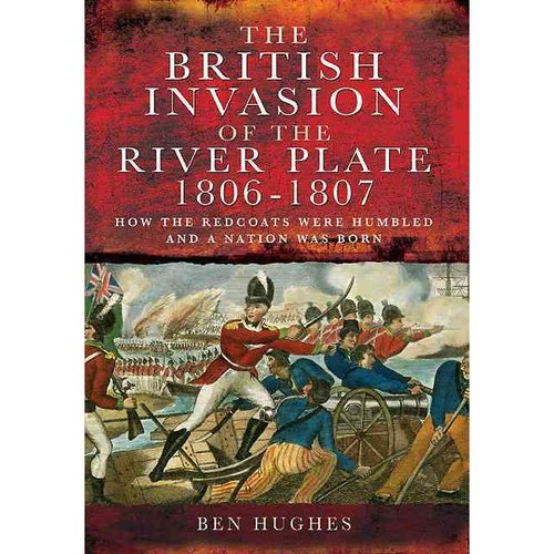 The British Invasion of the River Plate 1806-1807: How the Redcoats Were Humbled and a Nation Was Born (Hardcover)
