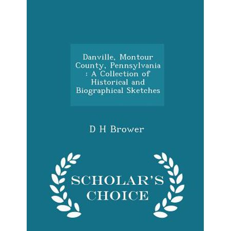 Danville, Montour County, Pennsylvania : A Collection of Historical and Biographical Sketches - Scholar's Choice Edition