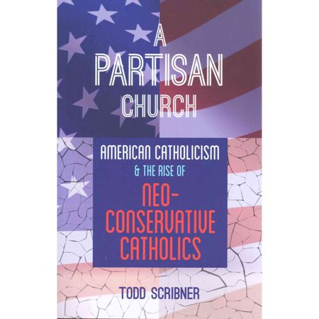 A Partisan Church  American Catholicism And The Rise Of Neoconservative Catholics