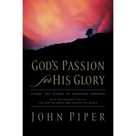 God's Passion for His Glory: Living the Vision of Jonathan Edwards (With the Complete Text of The End for Which God Created the World) -
