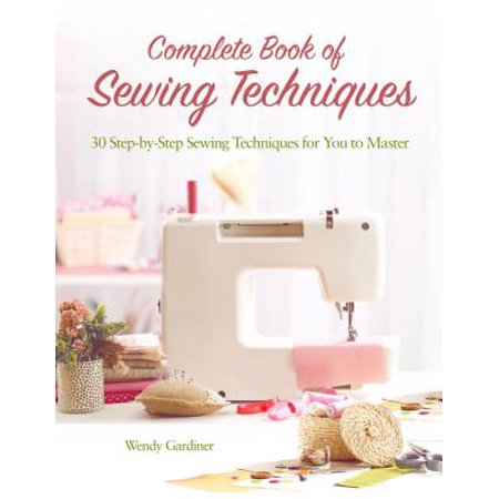 - Complete Book of Sewing Techniques : More Than 30 Essential Sewing Techniques for You to Master
