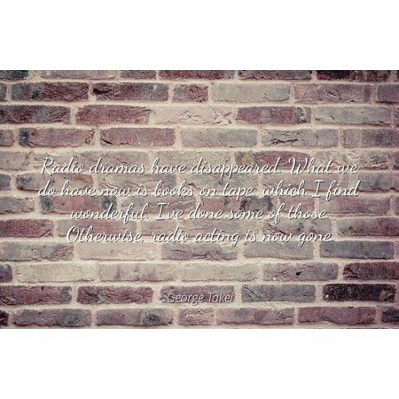 George Takei - Radio dramas have disappeared. What we do have now is books on tape, which I find wonderful. I've done some of those. Otherwise, radio acti - Famous Quotes Laminated POSTER PRINT