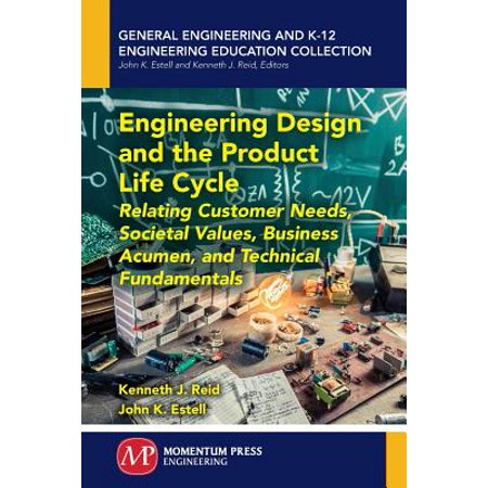 Technical Life - Engineering Design and the Product Life Cycle : Relating Customer Needs, Societal Values, Business Acumen, and Technical Fundamentals
