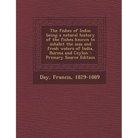 - The Fishes of India; Being a Natural History of the Fishes Known to Inhabit the Seas and Fresh Waters of India, Burma and Ceylon - Primary Source Edition