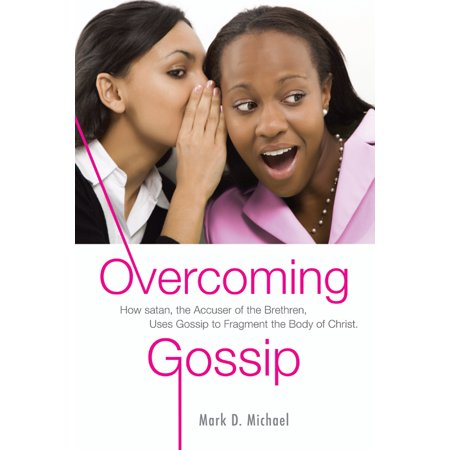 Overcoming Gossip : How satan, the Accuser of the Brethren, Uses Gossip to Fragment the Body of