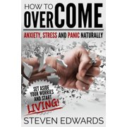 How to Overcome Anxiety, Stress and Panic Naturally : Set Aside Your Worries and Start Living