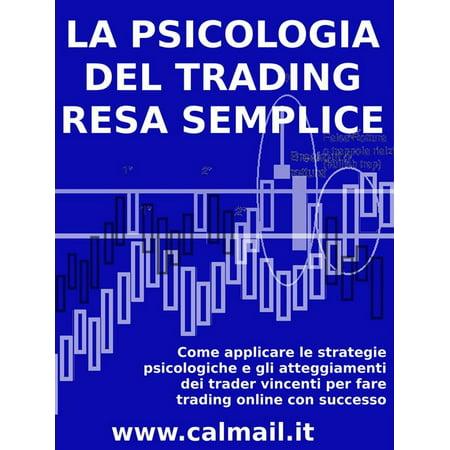 LA PSICOLOGIA DEL TRADING RESA SEMPLICE. Come applicare le strategie psicologiche e gli atteggiamenti dei trader vincenti per fare trading online con successo. - eBook - Online Trading Sites