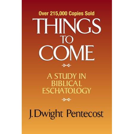 Things to Come : A Study in Biblical Eschatology (The Best Things In Life Come In Threes)