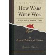 How Wars Were Won : A Short Study of Napoleon's Times (Classic Reprint)