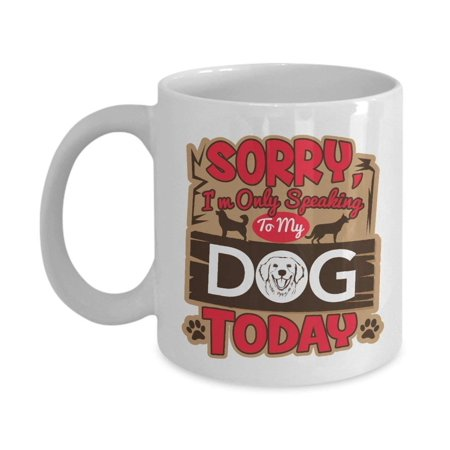 Sorry I'm Only Speaking To My Dog Today Funny Cute Ceramic Coffee & Tea Gift Mug Cup For A Doggy Lover, Pup Owner, Puppy Parent And Dog Dad, Mom, Aunt &