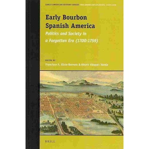 Early Bourbon Spanish America: Politics and Society in a Forgotten Era (1700-1759)