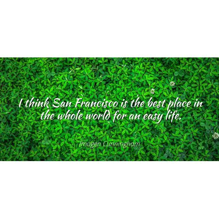 Imogen Cunningham - I think San Francisco is the best place in the whole world for an easy life. - Famous Quotes Laminated POSTER PRINT (Best Places To Visit In San Francisco)