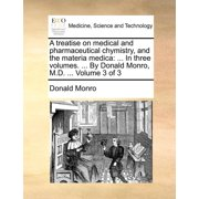 A Treatise on Medical and Pharmaceutical Chymistry, and the Materia Medica : In Three Volumes. ... by Donald Monro, M.D. ... Volume 3 of 3
