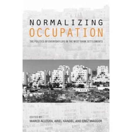 Normalizing Occupation  The Politics Of Everyday Life In The West Bank Settlements