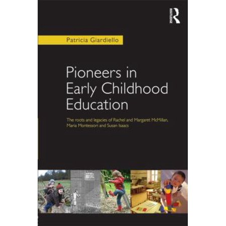 Pioneers In Early Childhood Education  The Roots And Legacies Of Rachel And Margaret Mcmillan  Maria Montessori And Susan Isaacs