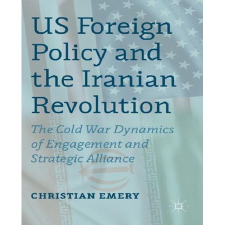 Us Foreign Policy And The Iranian Revolution  The Cold War Dynamics Of Engagement And Strategic Alliance