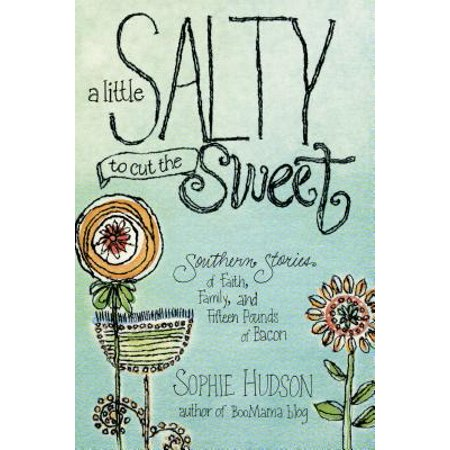 A Little Salty to Cut the Sweet : Southern Stories of Faith, Family, and Fifteen Pounds of Bacon (A Pound Of Bacon)