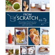 From Scratch : An Introduction to French Breads, Cheeses, Preserves, Pickles, Charcuterie, Condiments, Yogurts, Sweets, and More