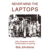 Never Mind the Laptops: Kids, Computers, and the Transformation of Learning (Hardcover)