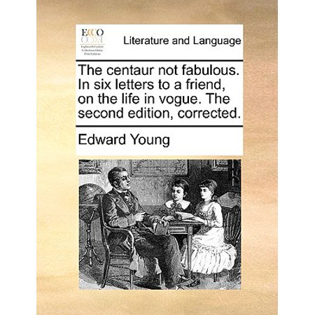 The Centaur Not Fabulous. in Six Letters to a Friend, on the Life in Vogue. the Second Edition, Corrected.
