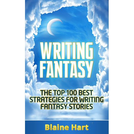 Writing Fantasy: The Top 100 Best Strategies For Writing Fantasy Stories -
