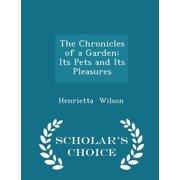 The Chronicles of a Garden : Its Pets and Its Pleasures - Scholar's Choice Edition