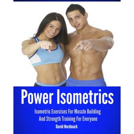 Power Isometrics: Isometric Exercises For Muscle Building And Strength Training For Everyone - (The Best Muscle Building Exercises)