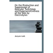 On the Production and Suppression of Muscular Twitchings and Hypersensitiveness of the Skin by Elect
