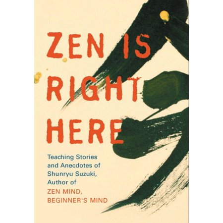Zen Is Right Here : Teaching Stories and Anecdotes of Shunryu Suzuki, Author of