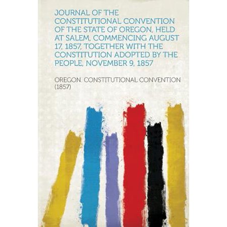 Journal of the Constitutional Convention of the State of Oregon, Held at Salem, Commencing August 17, 1857, Together with the Constitution Adopted by the People, November 9, 1857 - Halloween City Salem Oregon