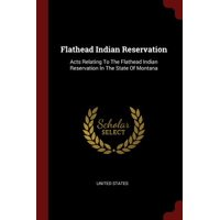 Flathead Indian Reservation : Acts Relating to the Flathead Indian Reservation in the State of Montana