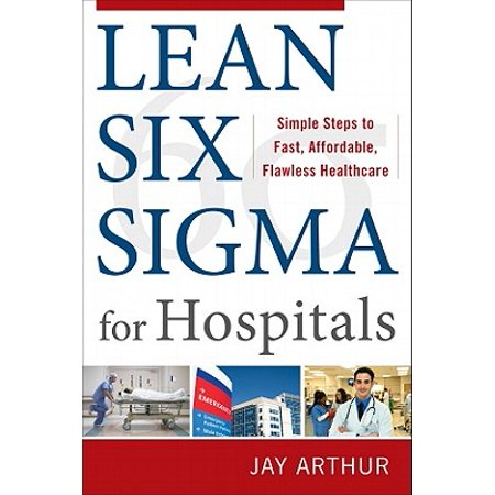 Lean Six SIGMA for Hospitals : Simple Steps to Fast, Affordable, Flawless  Healthcare