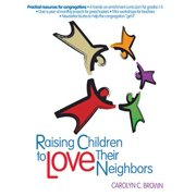 Raising Children to Love Their Neighbors : Practical Resources for Congregations