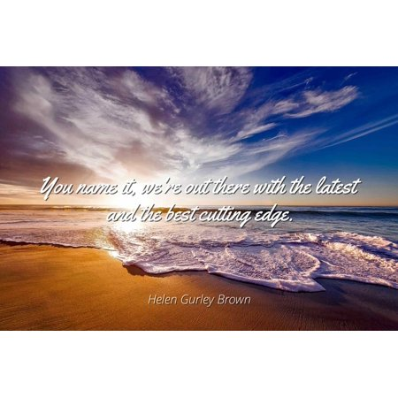 Helen Gurley Brown - You name it, we're out there with the latest and the best cutting edge - Famous Quotes Laminated POSTER PRINT
