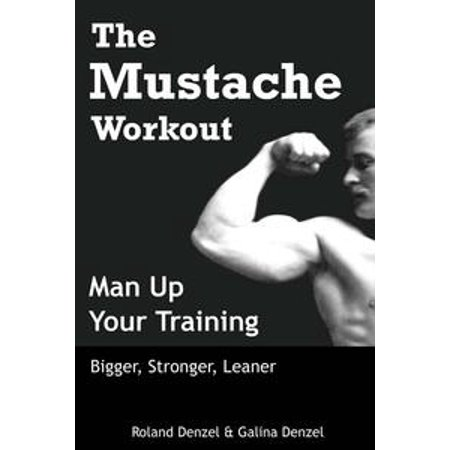 The Mustache Workout: Man Up Your Training - Bigger, Stronger, Leaner - eBook (Buy A Mustache)