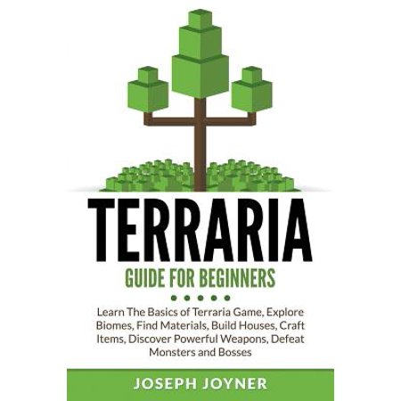 Terraria Guide for Beginners : Learn the Basics of Terraria Game, Explore Biomes, Find Materials, Build Houses, Craft Items, Discover Powerful Weapons, Defeat Monsters and - Learning Materials