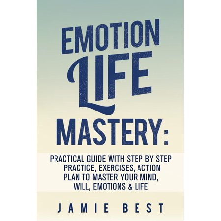 Emotion Life Mastery: Practical Guide with Step By Step Practice, Exercises, Action Plan to Master Your Mind, Will, Emotions & LIFE -