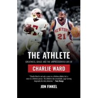 The Athlete : Greatness, Grace and the Unprecedented Life of Charlie Ward