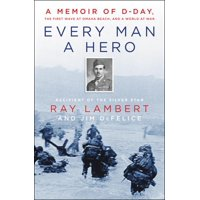 Every Man a Hero: A Memoir of D-Day, the First Wave at Omaha Beach, and a World at War (Hardcover)