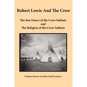 Robert Lowie and the Crow : The Sun Dance of the Crow Indians and the Religion of the Crow Indians
