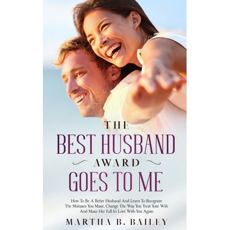 The Best Husband Award Goes To Me: How To Be A Better Husband And Learn To Recognize The Mistakes You Make, Change The Way You Treat Your Wife And (Best Way Go Natural)